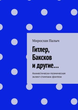 Мирослав Палыч, Гитлер, Баксков идругие… Ахинестически-поэмическая эклект-стимпанк фэнтэзи