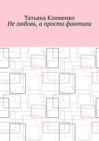 Татьяна Клименко, Нелюбовь, апросто фантики