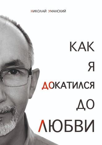 Николай Уманский, Как я докатился доЛюбви