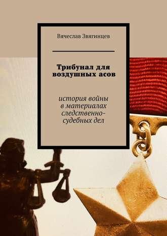 Вячеслав Звягинцев, Трибунал для воздушныхасов. История войны вматериалах следственно-судебныхдел