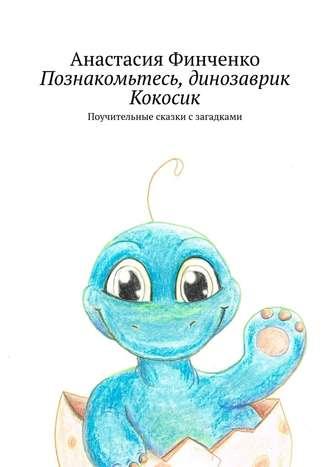 Анастасия Финченко, Познакомьтесь, динозаврик Кокосик. Поучительные сказки сзагадками