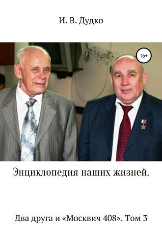 Ираида Дудко, Энциклопедия наших жизней. Два друга и «Москвич 408». Том 3