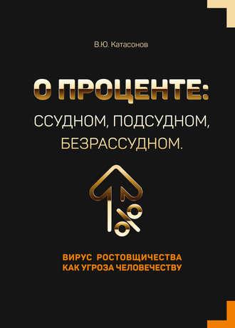 Валентин Катасонов, О проценте: ссудном, подсудном, безрассудном. Вирус ростовщичества как угроза человечеству