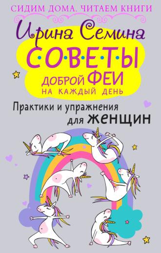 Ирина Семина, Советы доброй феи на каждый день. Практики и упражнения для женщин