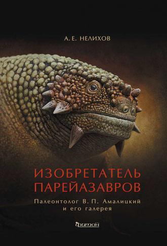 Антон Нелихов, Изобретатель парейазавров. Палеонтолог В. П. Амалицкий и его галерея