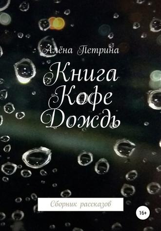 Алёна Петрина, Книга. Кофе. Дождь. Сборник рассказов