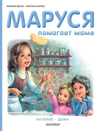 Жильбер Делаэ, Марсель Марлье, Маруся помогает маме: На кухне. Дома