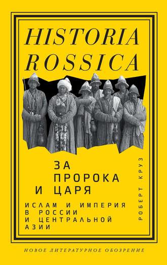 Роберт Круз, За пророка и царя. Ислам и империя в России и Центральной Азии