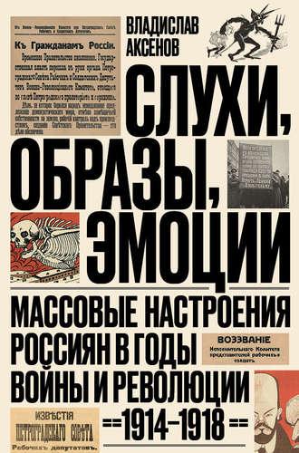 Владислав Аксенов, Слухи, образы, эмоции. Массовые настроения россиян в годы войны и революции (1914–1918)