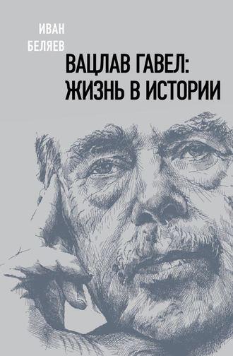 Иван Беляев, Вацлав Гавел. Жизнь в истории