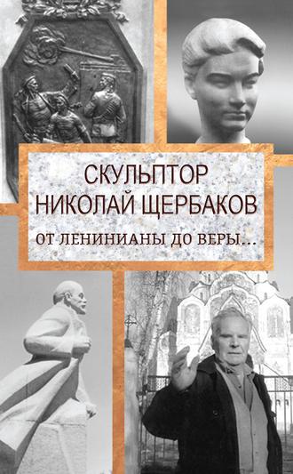 Елизавета Топалова, Скульптор Николай Щербаков. От Ленинианы до веры…