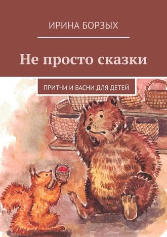 Ирина Борзых, Непросто сказки. Притчи ибасни для детей