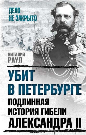 Виталий Раул, Убит в Петербурге. Подлинная история гибели Александра II