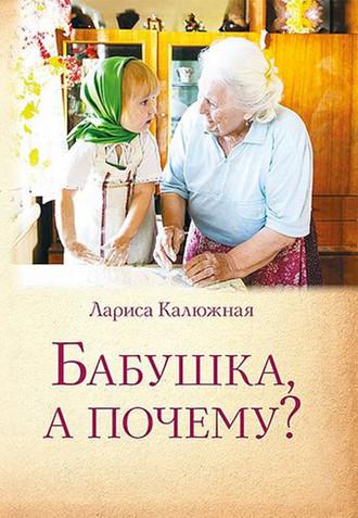 Лариса Калюжная, Бабушка, а почему? или Разговоры с внуками