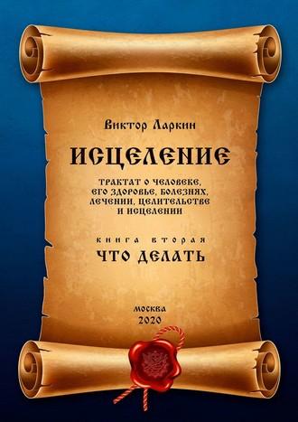 Виктор Ларкин, ИСЦЕЛЕНИЕ. Трактаточеловеке, егоздоровье, болезнях, лечении, целительстве иисцелении. Книгавторая. ЧТОДЕЛАТЬ