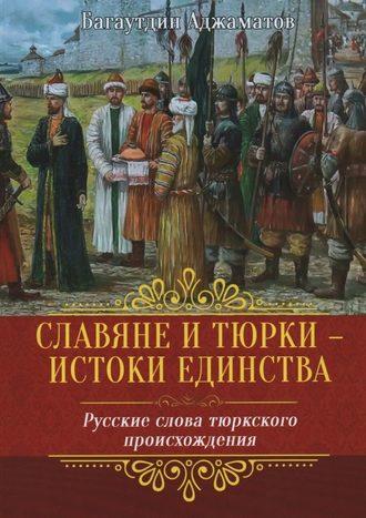 Багаутдин Аджаматов, Славяне итюрки– истоки единства. Русские слова тюркского происхождения