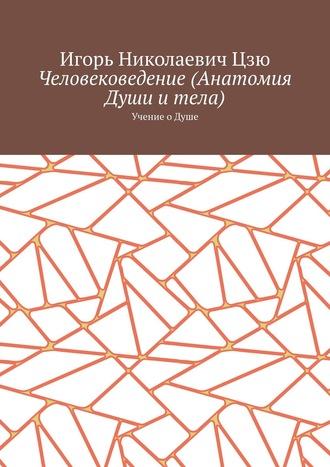Игорь Цзю, Человековедение (Анатомия Души итела). Учение о Душе