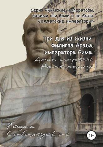 Айдас Сабаляускас, Три дня из жизни Филиппа Араба, императора Рима. День первый. Настоящее