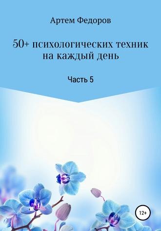 Артем Федоров, 50+ психологических техник на каждый день. Часть 5