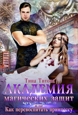 Тина Титова, Академия магических защит, или Как перевоспитать принцессу