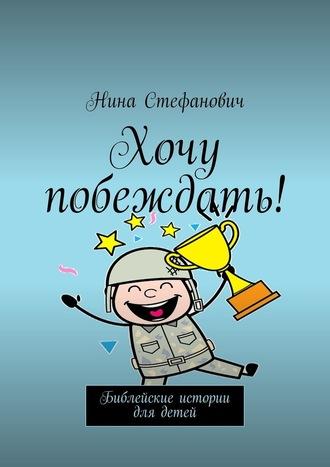 Нина Стефанович, Хочу побеждать! Библейские истории для детей