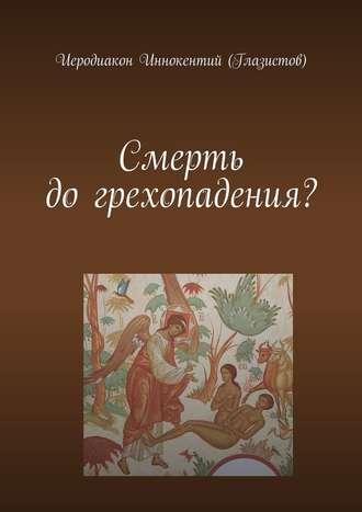 Иеродиакон Иннокентий (Глазистов), Смерть догрехопадения?