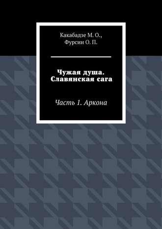 О. Фурсин, М. Какабадзе, Чужая душа. Славянскаясага. Часть 1. Аркона