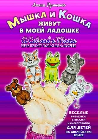 Лилия Румненко, Мышка икошка живут вмоей ладошке. ACAT AND AMOUSE LIVE INMY PALM INAHOUSE. Веселые рифмовки, считалки искороговорки для детей наанглийском языке