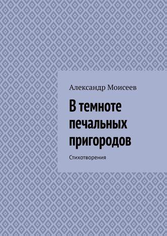 Александр Моисеев, Втемноте печальных пригородов
