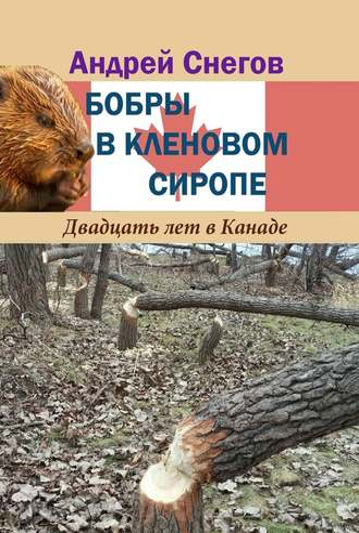Андрей Снегов, Бобры вкленовом сиропе. Двадцать лет в Канаде