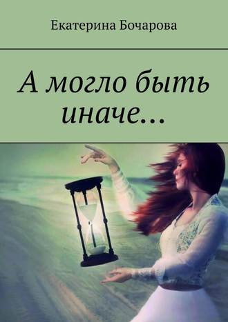 Екатерина Бочарова, Амогло быть иначе…