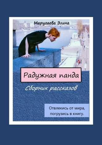 Элина Маругаева, Радужная панда. Сборник рассказов. Отвлекись отмира, погрузись вкнигу