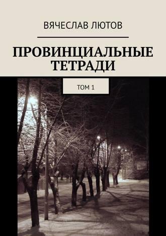 Вячеслав Лютов, Провинциальные тетради. Том1