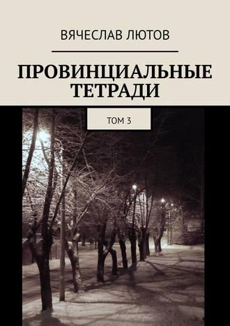 Вячеслав Лютов, Провинциальные тетради. Том3