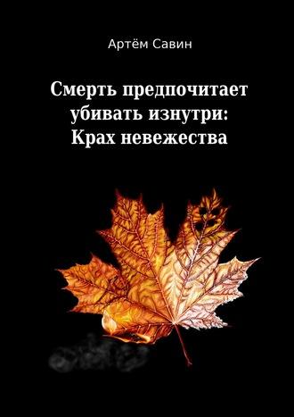Артём Савин, Смерть предпочитает убивать изнутри: Крах невежества