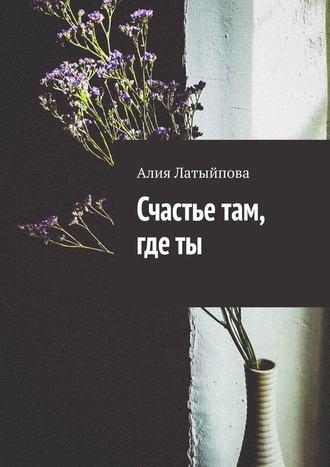 Алия Латыйпова, Счастье там, где ты