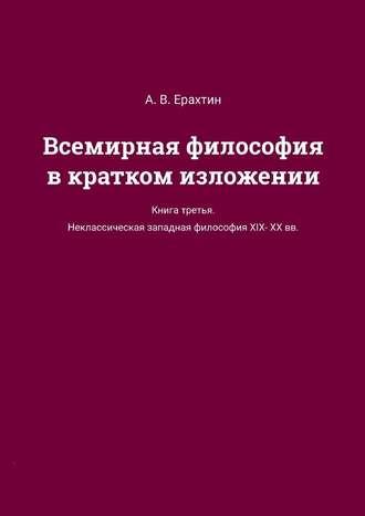 А. Ерахтин, Всемирная философия вкратком изложении. Книга третья. Неклассическаязападная философия XIX—XX вв.