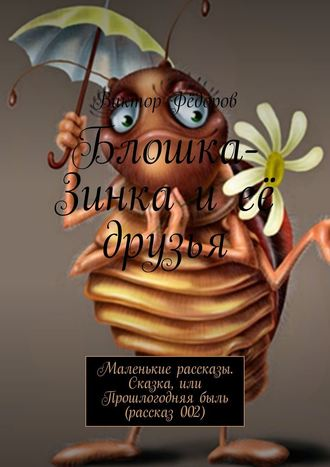 Виктор Фёдоров, Блошка-Зинка иеё друзья. Маленькие рассказы. Сказка, или Прошлогодняябыль (рассказ002)