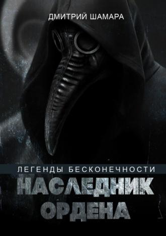 Дмитрий Шамара, Наследник Ордена. Легенды бесконечности