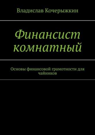 Владислав Кочерыжкин, Финансист комнатный. Основы финансовой грамотности для чайников