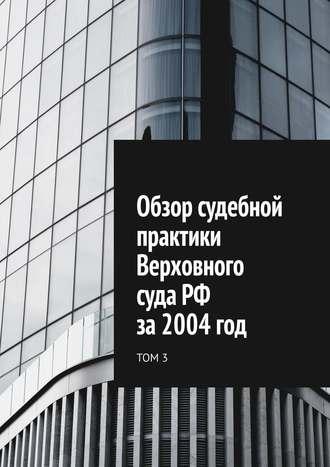 Сергей Назаров, Обзор судебной практики Верховного суда РФ за2004год. Том3