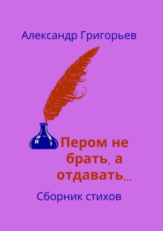 Александр Григорьев, Пером небрать, аотдавать…