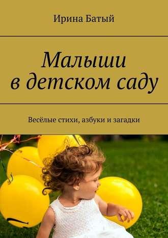 Ирина Батый, Малыши вдетскомсаду. Весёлые стихи, азбуки изагадки