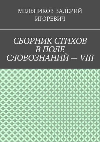 ВАЛЕРИЙ МЕЛЬНИКОВ, СБОРНИК СТИХОВ ВПОЛЕ СЛОВОЗНАНИЙ–VIII