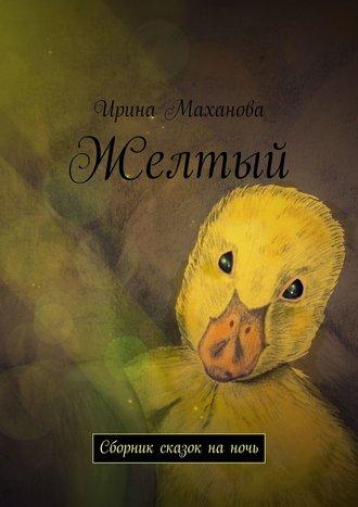 Ирина Маханова, Желтый. Сборник сказок наночь