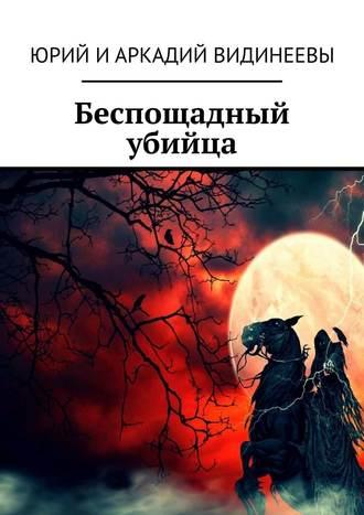 Юрий и Аркадий Видинеевы, Беспощадный убийца