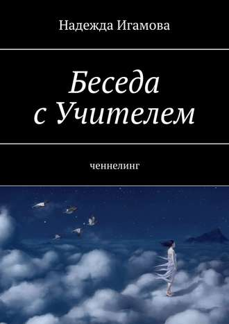 Надежда Игамова, Беседа сУчителем. Ченнелинг