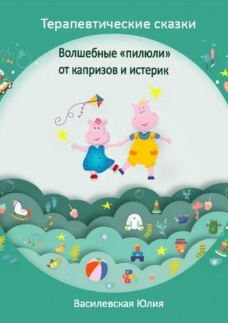 Юлия Василевская, «Волшебные пилюли» откапризов иистерик. Терапевтические сказки