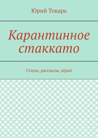 Юрий Токарь, Карантинное стаккато. Стихи, рассказы, вірші