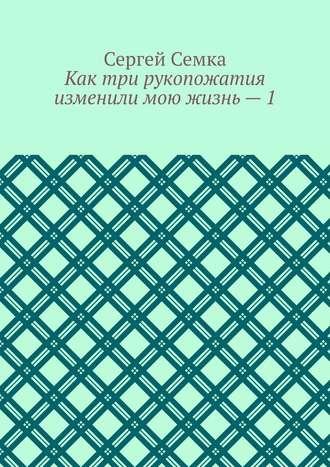 Сергей Семка, Как три рукопожатия изменили мою жизнь–1
